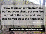 """""""How to run an ultramarathon ? Puff out your chest, put one foot in front of the other, and don't stop till you cross the finish line."""" Dean Karnazes"""