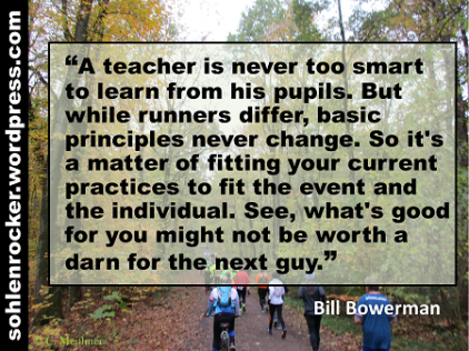 """""""A teacher is never too smart to learn from his pupils. But while runners differ, basic principles never change. So it's a matter of fitting your current practices to fit the event and the individual. See, what's good for you might not be worth a darn for the next guy."""" - Bill Bowerman -"""