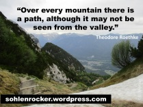 """""""Over every mountain there is a path, although it may not be seen from the valley."""" -Theodore Roethke -"""
