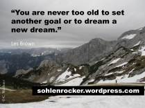 """""""You are never too old to set another goal or to dream a new dream."""" - Les Brown -"""